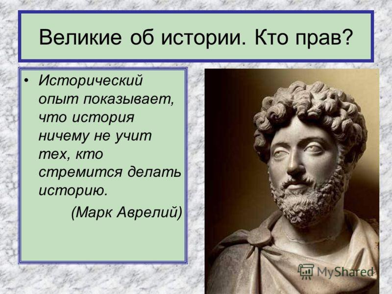Исторический опыт показывает, что история ничему не учит тех, кто стремится делать историю. (Марк Аврелий) Великие об истории. Кто прав?