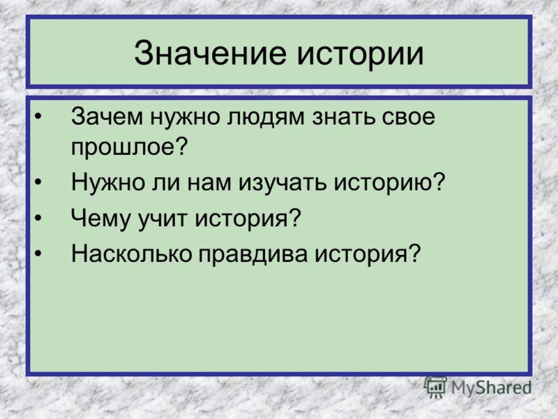 Значение истории Зачем нужно людям знать свое прошлое? Нужно ли нам изучать историю? Чему учит история? Насколько правдива история?