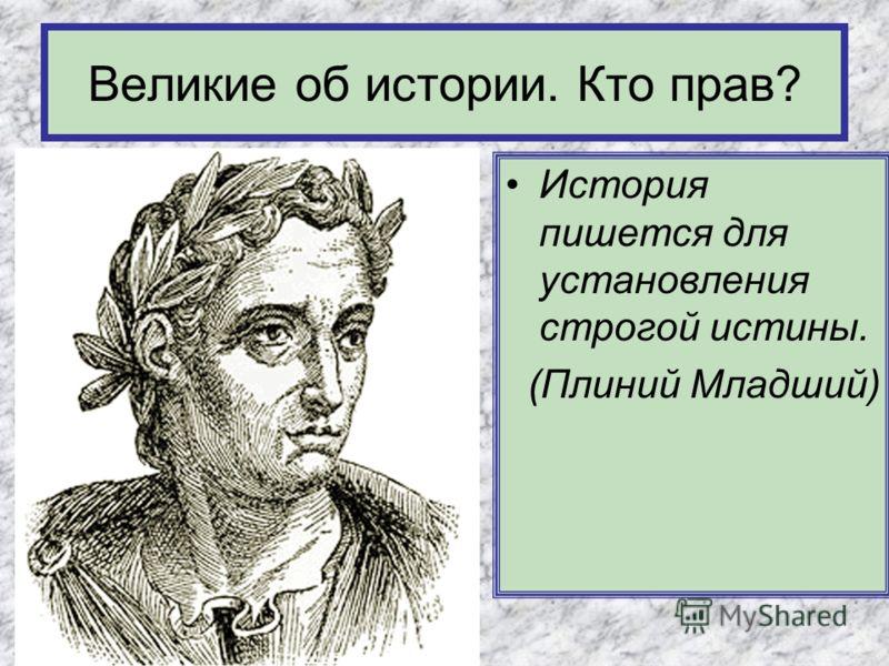 История пишется для установления строгой истины. (Плиний Младший) Великие об истории. Кто прав?