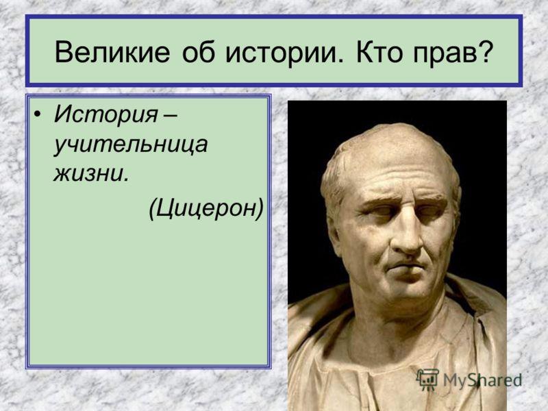 История – учительница жизни. (Цицерон) Великие об истории. Кто прав?