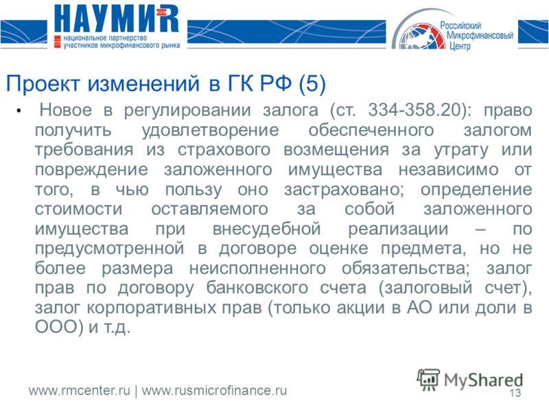 www.rmcenter.ru | www.rusmicrofinance.ru 13 Проект изменений в ГК РФ (5) Новое в регулировании залога (ст. 334-358.20): право получить удовлетворение обеспеченного залогом требования из страхового возмещения за утрату или повреждение заложенного имущ