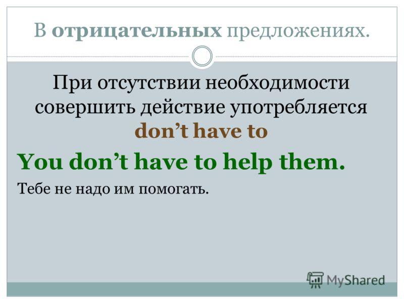 В отрицательных предложениях. При отсутствии необходимости совершить действие употребляется dont have to You dont have to help them. Тебе не надо им помогать.