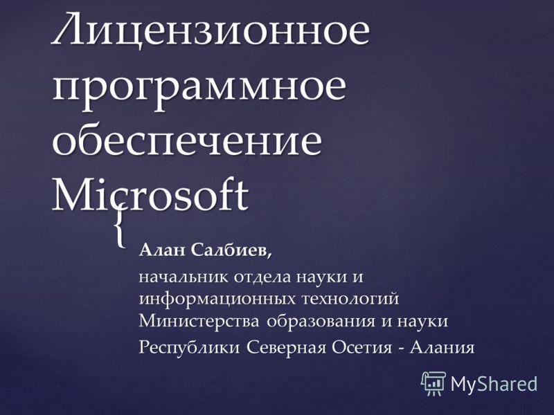 { Лицензионное программное обеспечение Microsoft Алан Салбиев, начальник отдела науки и информационных технологий Министерства образования и науки Республики Северная Осетия - Алания