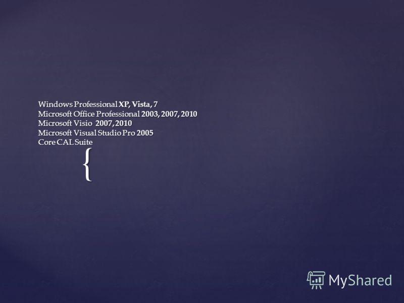 { Windows Professional XP, Vista, 7 Microsoft Office Professional 2003, 2007, 2010 Microsoft Visio 2007, 2010 Microsoft Visual Studio Pro 2005 Core CAL Suite