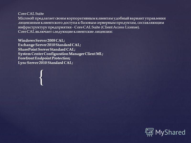 { Core CAL Suite Microsoft предлагает своим корпоративным клиентам удобный вариант управления лицензиями клиентского доступа к базовым серверным продуктам, составляющим инфраструктуру предприятия - Core CAL Suite (Client Access License). Core CAL вкл