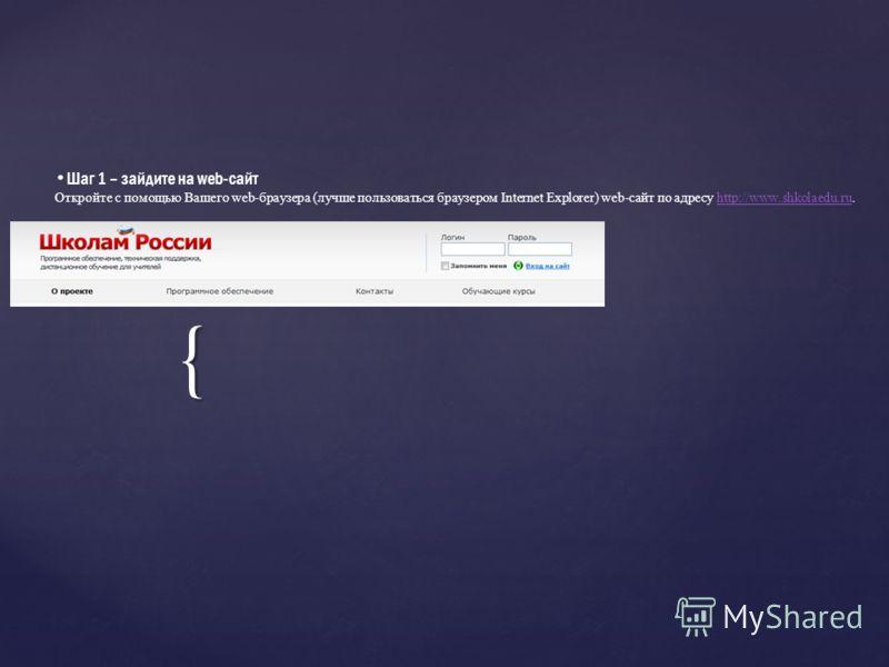 { Шаг 1 – зайдите на web-сайт Откройте с помощью Вашего web-браузера (лучше пользоваться браузером Internet Explorer) web-сайт по адресу http://www.shkolaedu.ru.http://www.shkolaedu.ru