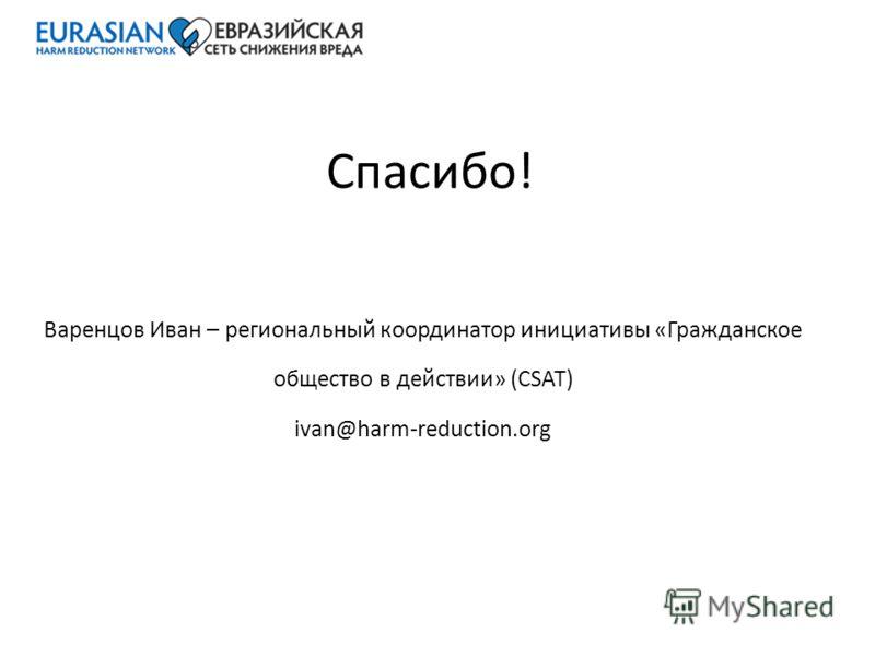 Спасибо! Варенцов Иван – региональный координатор инициативы «Гражданское общество в действии» (CSAT) ivan@harm-reduction.org