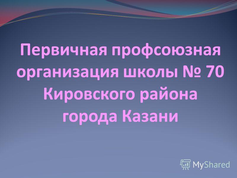 Первичная профсоюзная организация школы 70 Кировского района города Казани