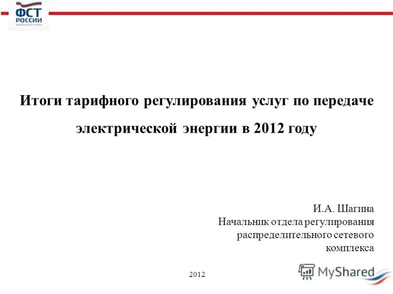 2012 Итоги тарифного регулирования услуг по передаче электрической энергии в 2012 году И.А. Шагина Начальник отдела регулирования распределительного сетевого комплекса
