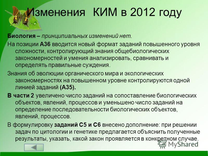 Изменения КИМ в 2012 году Биология – принципиальных изменений нет. На позиции А36 вводится новый формат заданий повышенного уровня сложности, контролирующий знания общебиологических закономерностей и умения анализировать, сравнивать и определять прав