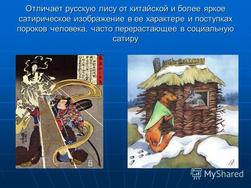 Отличает русскую лису от китайской и более яркое сатирическое изображение в ее характере и поступках пороков человека, часто перерастающее в социальную сатиру