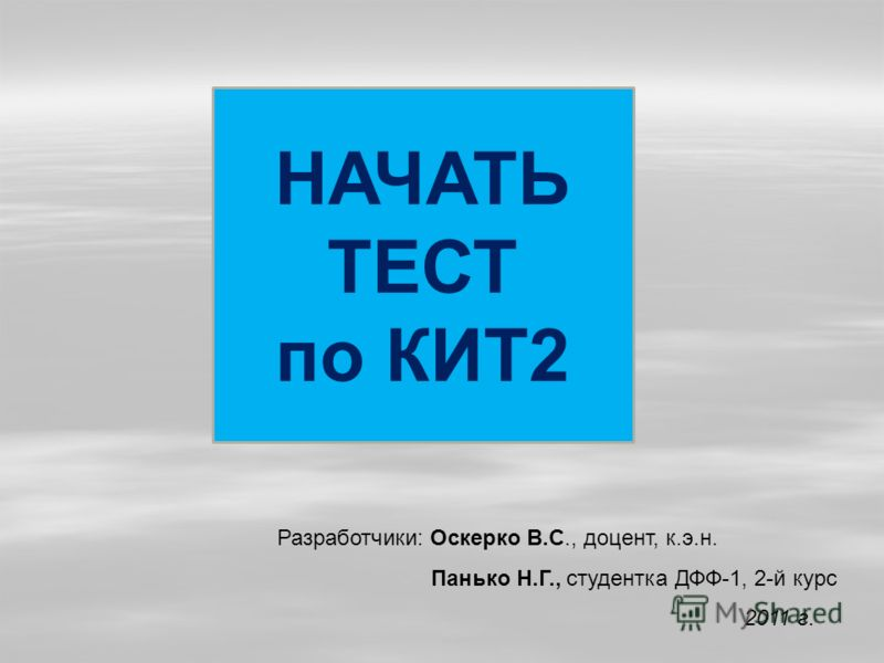 НАЧАТЬ ТЕСТ по КИТ2 Разработчики: Оскерко В.С., доцент, к.э.н. Панько Н.Г., студентка ДФФ-1, 2-й курс 2011 г.