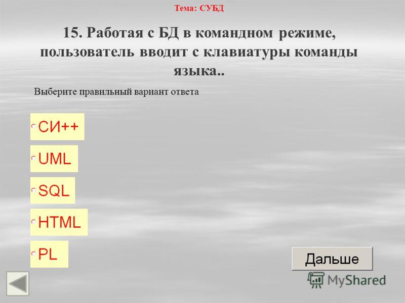 Тема: СУБД 15. Работая с БД в командном режиме, пользователь вводит с клавиатуры команды языка.. Выберите правильный вариант ответа