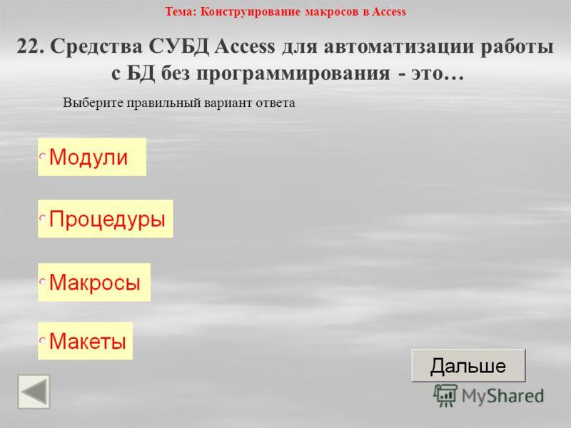 Тема: Конструирование макросов в Access 22. Средства СУБД Access для автоматизации работы с БД без программирования - это… Выберите правильный вариант ответа
