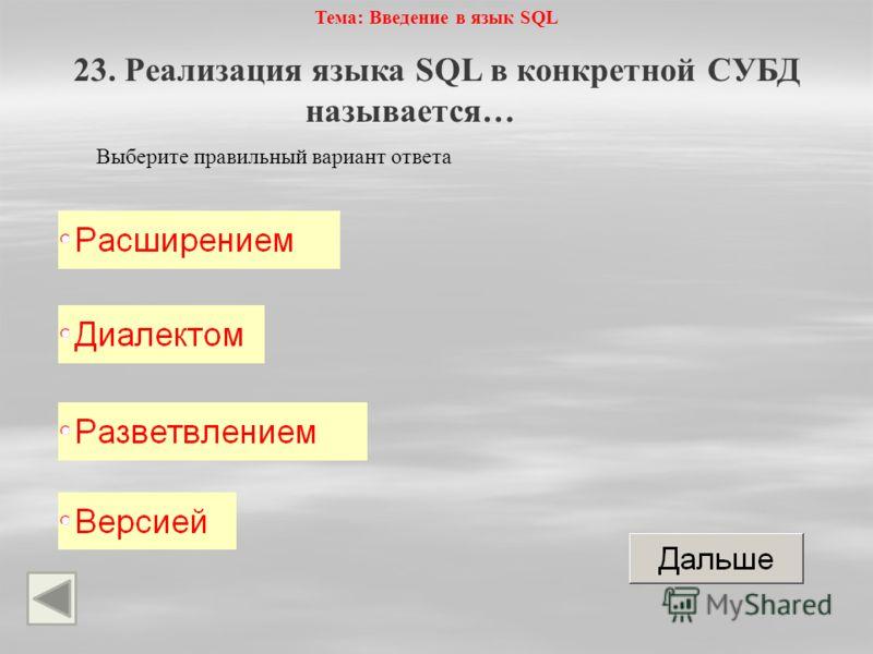 Тема: Введение в язык SQL 23. Реализация языка SQL в конкретной СУБД называется… Выберите правильный вариант ответа