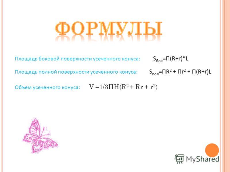 Площадь боковой поверхности усеченного конуса: S бок =П(R+r)*L Площадь полной поверхности усеченного конуса: S пол =ПR 2 + Пr 2 + П(R+r)L Объем усеченного конуса: V =1/3ПH(R 2 + Rr + r 2 )
