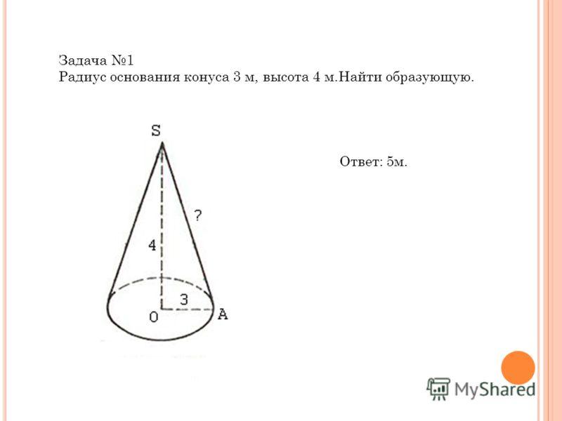 Задача 1 Радиус основания конуса 3 м, высота 4 м.Найти образующую. Ответ: 5м.