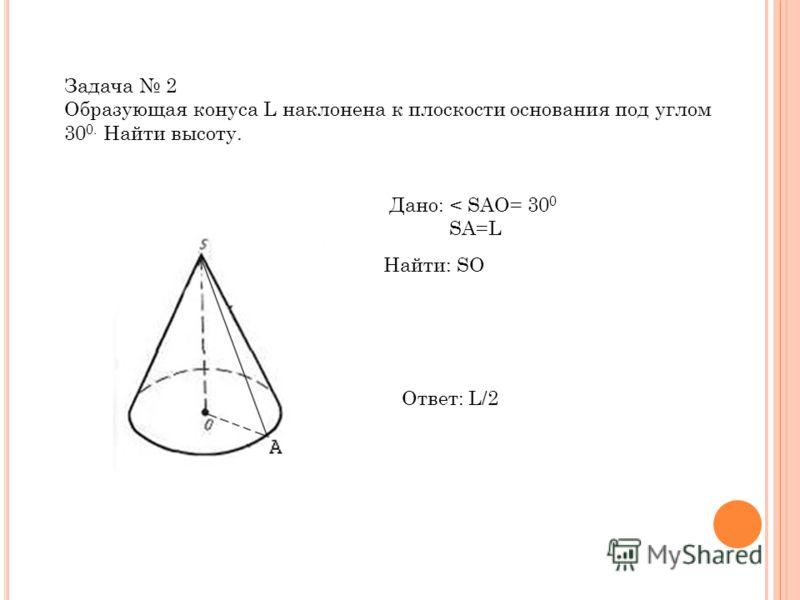 Задача 2 Образующая конуса L наклонена к плоскости основания под углом 30 0. Найти высоту. Дано: < SAO= 30 0 SA=L Найти: SO Ответ: L/2