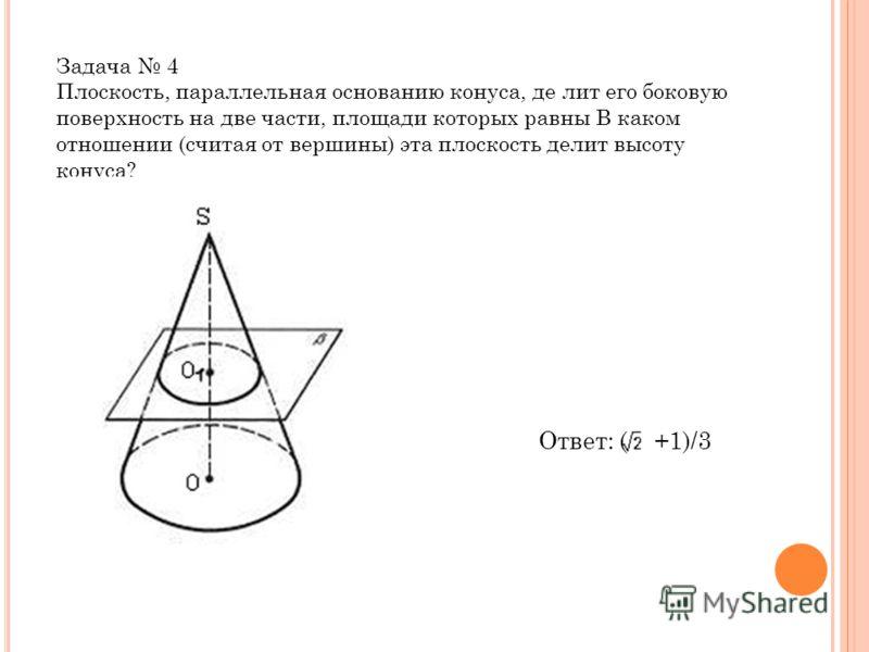 Задача 4 Плоскость, параллельная основанию конуса, де лит его боковую поверхность на две части, площади которых равны В каком отношении (считая от вершины) эта плоскость делит высоту конуса? Ответ: ( +1)/3