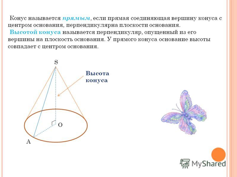 Конус называется прямым, если прямая соединяющая вершину конуса с центром основания, перпендикулярна плоскости основания. Высотой конуса называется перпендикуляр, опущенный из его вершины на плоскость основания. У прямого конуса основание высоты совп