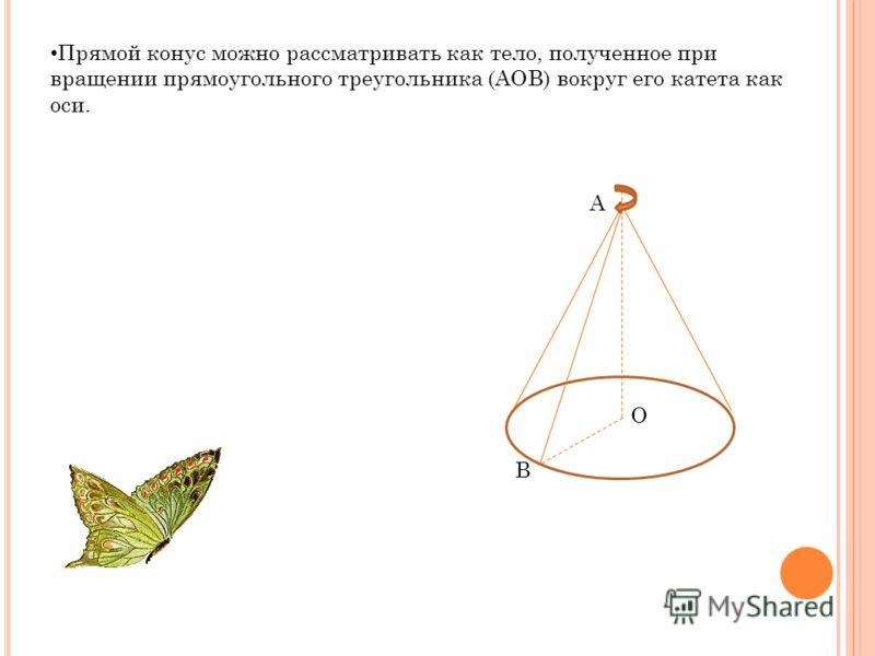 Прямой конус можно рассматривать как тело, полученное при вращении прямоугольного треугольника (AOB) вокруг его катета как оси. A O B