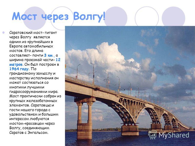 Мост через Волгу! Саратовский мост- гигант через Волгу является одним из крупнейших в Европе автомобильных мостов. Его длина составляет- почти 3 км., а ширина проезжей части- 12 метров. Он был построен в 1964 году. По грандиозному замыслу и мастерств