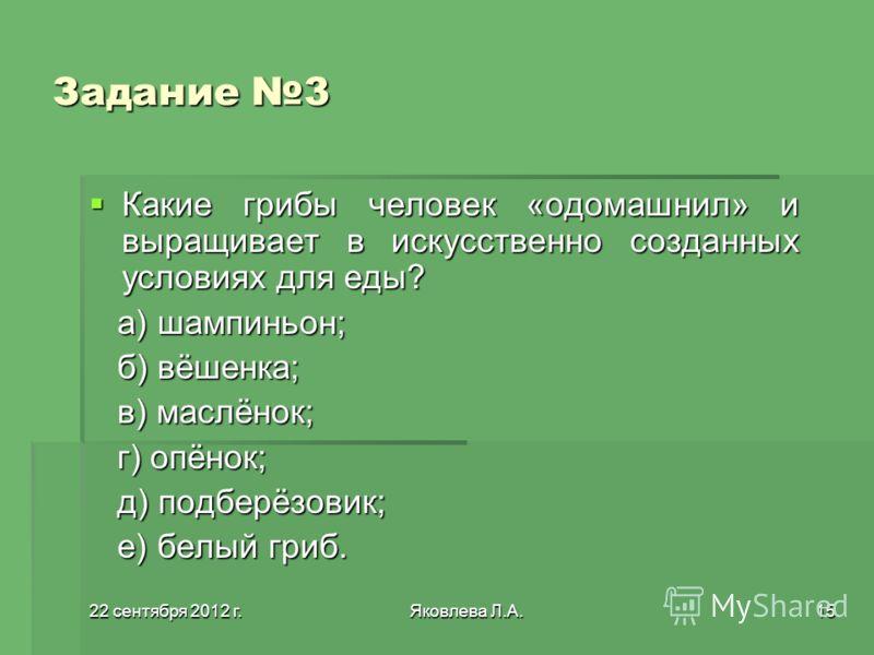 22 сентября 2012 г.22 сентября 2012 г.22 сентября 2012 г.22 сентября 2012 г.Яковлева Л.А.15 Задание 3 Какие грибы человек «одомашнил» и выращивает в искусственно созданных условиях для еды? Какие грибы человек «одомашнил» и выращивает в искусственно