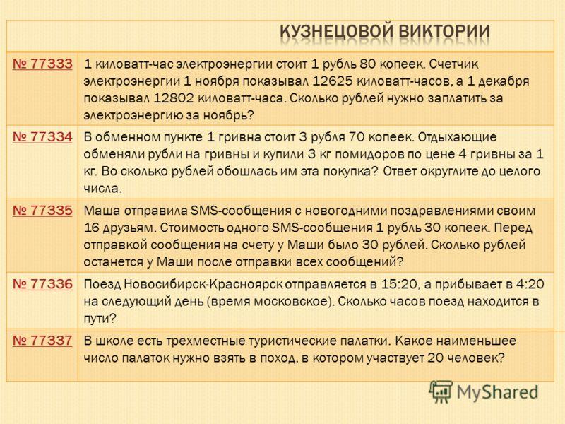 773331 киловатт-час электроэнергии стоит 1 рубль 80 копеек. Счетчик электроэнергии 1 ноября показывал 12625 киловатт-часов, а 1 декабря показывал 12802 киловатт-часа. Сколько рублей нужно заплатить за электроэнергию за ноябрь? 77334В обменном пункте