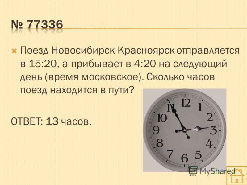 Поезд Новосибирск-Красноярск отправляется в 15:20, а прибывает в 4:20 на следующий день (время московское). Сколько часов поезд находится в пути? ОТВЕТ: 13 часов.