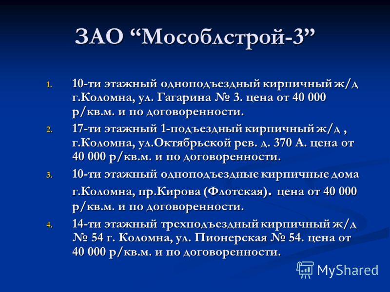 ЗАО Мособлстрой-3 1. 10-ти этажный одноподъездный кирпичный ж/д г.Коломна, ул. Гагарина 3. цена от 40 000 р/кв.м. и по договоренности. 2. 17-ти этажный 1-подъездный кирпичный ж/д, г.Коломна, ул.Октябрьской рев. д. 370 А. цена от 40 000 р/кв.м. и по д