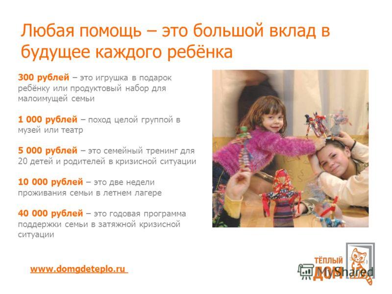Любая помощь – это большой вклад в будущее каждого ребёнка 300 рублей – это игрушка в подарок ребёнку или продуктовый набор для малоимущей семьи 1 000 рублей – поход целой группой в музей или театр 5 000 рублей – это семейный тренинг для 20 детей и р