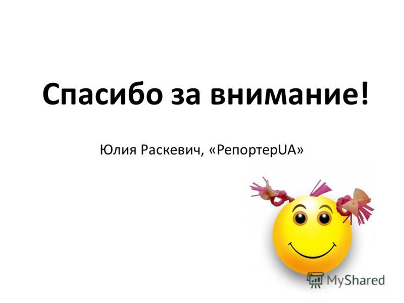 Спасибо за внимание! Юлия Раскевич, «РепортерUA»