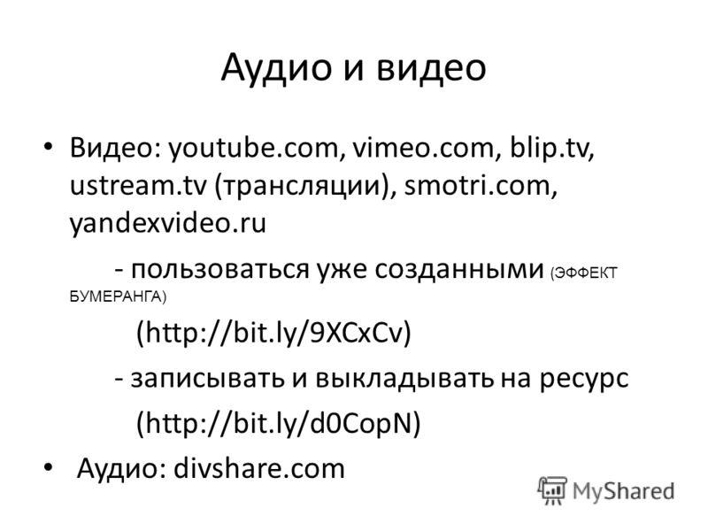 Аудио и видео Видео: youtube.com, vimeo.com, blip.tv, ustream.tv (трансляции), smotri.com, yandexvideo.ru - пользоваться уже созданными ( ЭФФЕКТ БУМЕРАНГА) (http://bit.ly/9XCxCv) - записывать и выкладывать на ресурс (http://bit.ly/d0CopN) Аудио: divs
