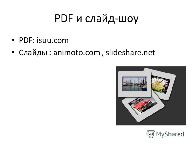 PDF и слайд-шоу PDF: isuu.com Слайды : animoto.com, slideshare.net