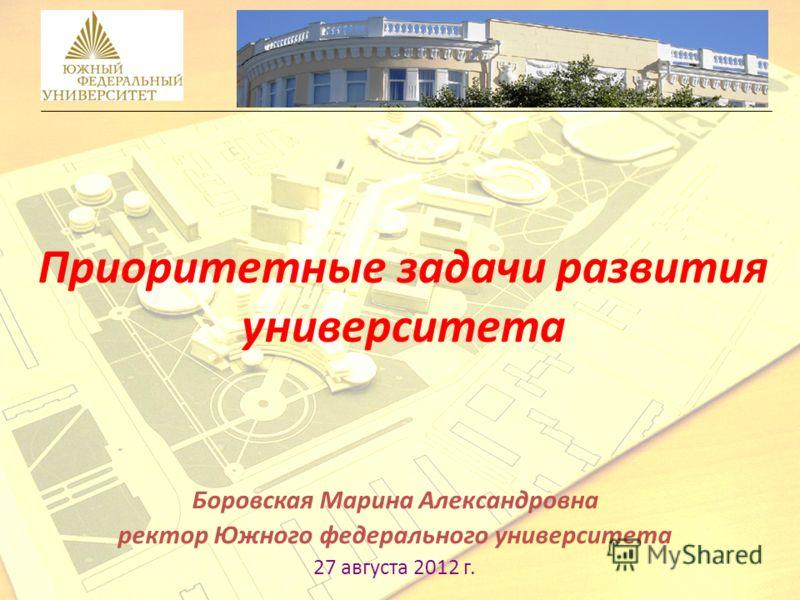 Приоритетные задачи развития университета Боровская Марина Александровна ректор Южного федерального университета 27 августа 2012 г.