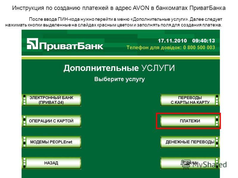 Инструкция по созданию платежей в адрес AVON в банкоматах ПриватБанка После ввода ПИН-кода нужно перейти в меню «Дополнительные услуги». Далее следует нажимать кнопки выделенные на слайдах красным цветом и заполнять поля для создания платежа.