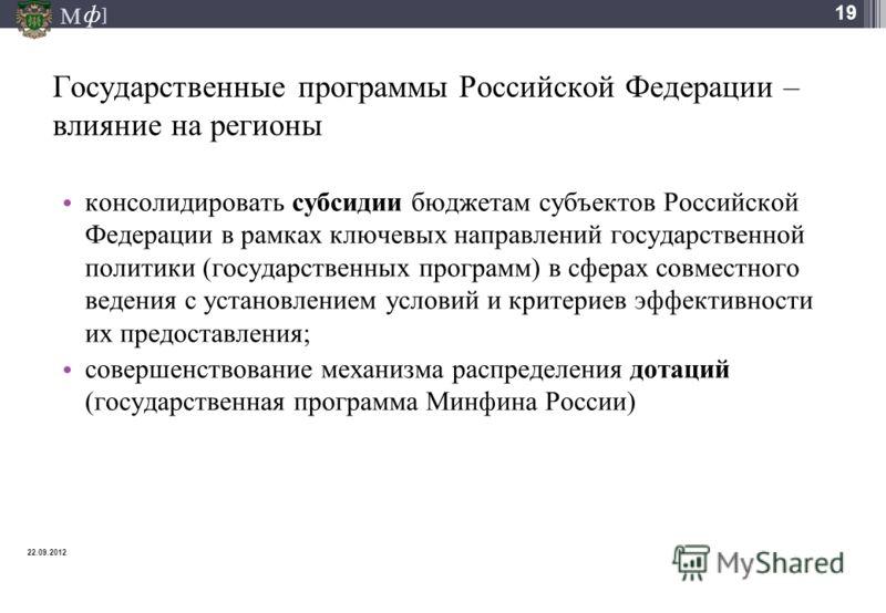 М ] ф 19 Государственные программы Российской Федерации – влияние на регионы консолидировать субсидии бюджетам субъектов Российской Федерации в рамках ключевых направлений государственной политики (государственных программ) в сферах совместного веден