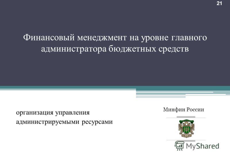 Минфин России 21 Финансовый менеджмент на уровне главного администратора бюджетных средств организация управления администрируемыми ресурсами