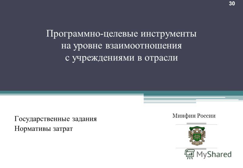 Минфин России 30 Программно-целевые инструменты на уровне взаимоотношения с учреждениями в отрасли Государственные задания Нормативы затрат 22.09.2012