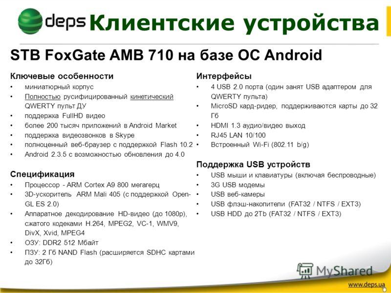 Клиентские устройства STB FoxGate AMB 710 на базе ОС Android Ключевые особенности миниатюрный корпус Полностью русифицированный кинетический QWERTY пульт ДУ поддержка FullHD видео более 200 тысяч приложений в Android Market поддержка видеозвонков в S