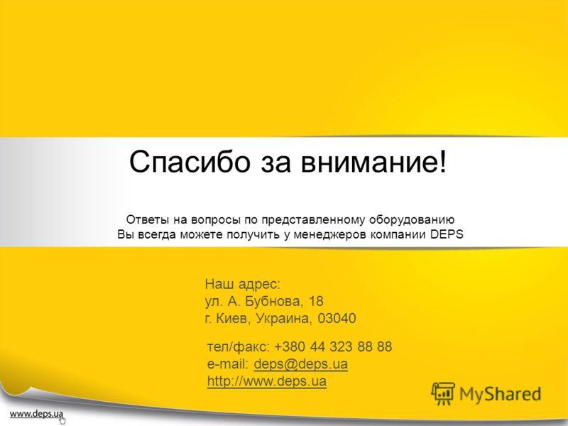 Спасибо за внимание! Ответы на вопросы по представленному оборудованию Вы всегда можете получить у менеджеров компании DEPS Наш адрес: ул. А. Бубнова, 18 г. Киев, Украина, 03040 тел/факс: +380 44 323 88 88 e-mail: deps@deps.ua http://www.deps.ua