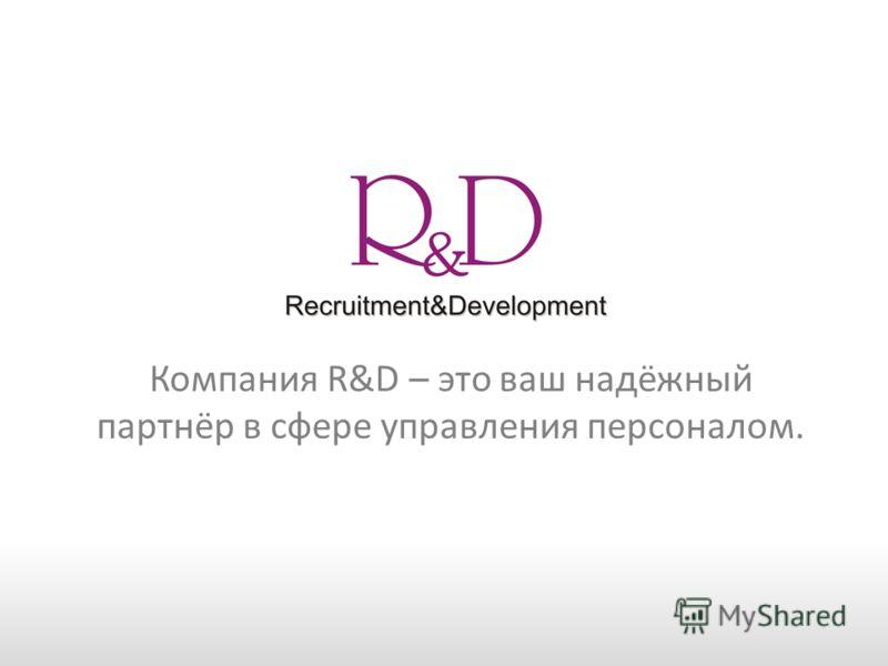 Компания R&D – это ваш надёжный партнёр в сфере управления персоналом.