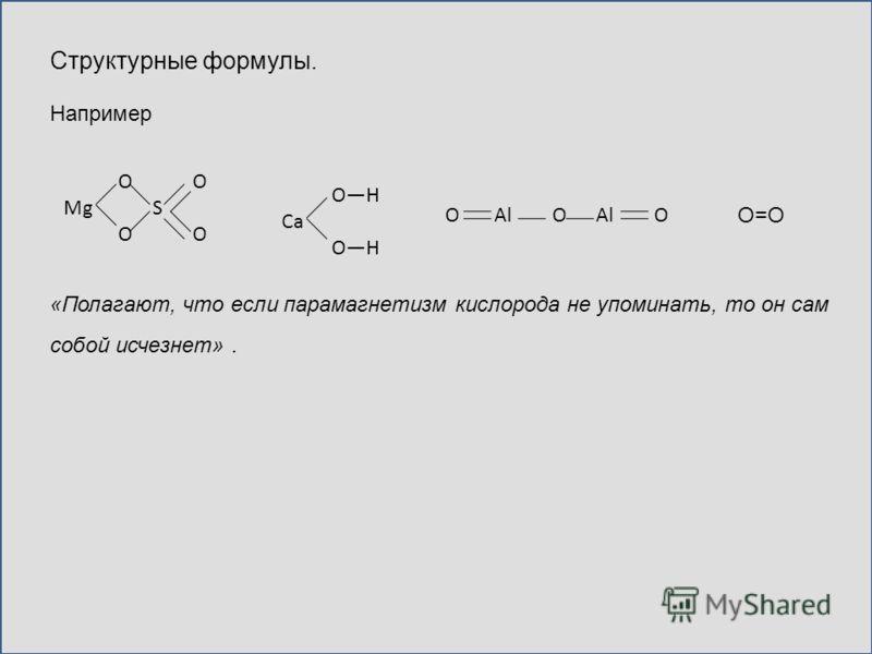 Структурные формулы. Например собой исчезнет». «Полагают, что если парамагнетизм кислорода не упоминать, то он сам О=О OH Ca OH O O Mg S O O O Al O Al O