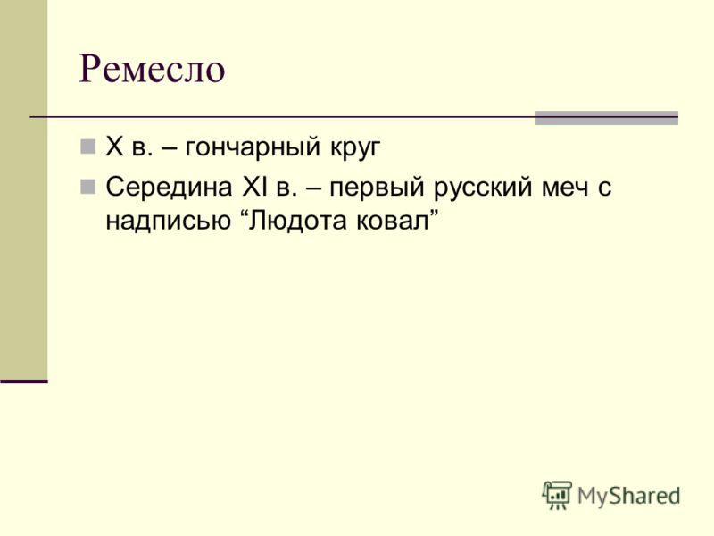 Ремесло X в. – гончарный круг Середина XI в. – первый русский меч с надписью Людота ковал