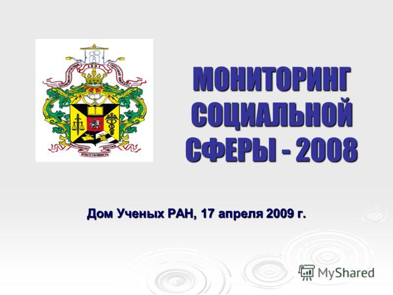 МОНИТОРИНГ СОЦИАЛЬНОЙ СФЕРЫ - 2008 Дом Ученых РАН, 17 апреля 2009 г.