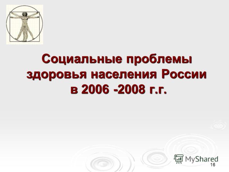 16 Социальные проблемы здоровья населения России в 2006 -2008 г.г.