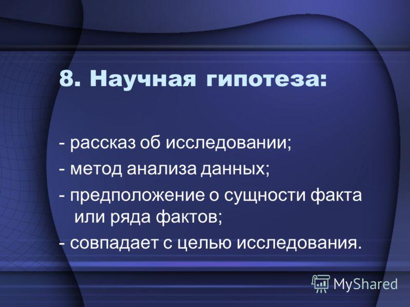 8. Научная гипотеза: - рассказ об исследовании; - метод анализа данных; - предположение о сущности факта или ряда фактов; - совпадает с целью исследования.