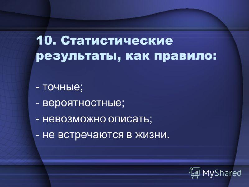 10. Статистические результаты, как правило: - точные; - вероятностные; - невозможно описать; - не встречаются в жизни.