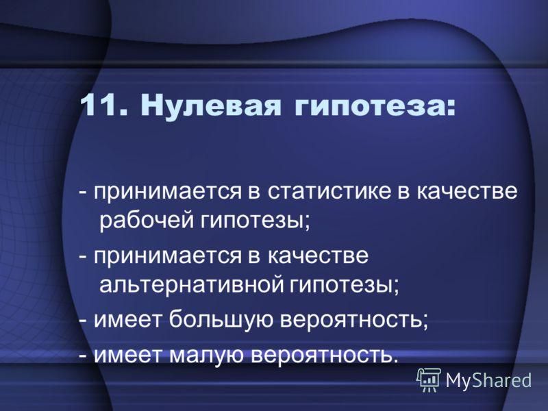 11. Нулевая гипотеза: - принимается в статистике в качестве рабочей гипотезы; - принимается в качестве альтернативной гипотезы; - имеет большую вероятность; - имеет малую вероятность.