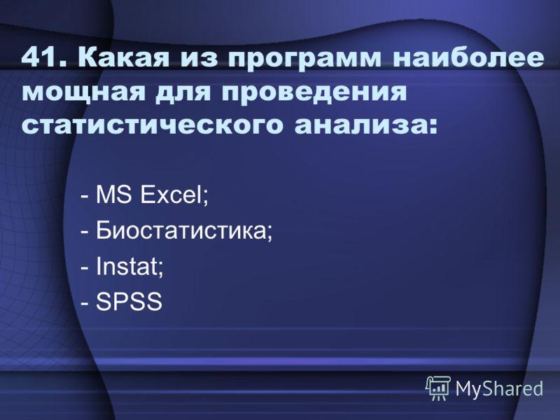 41. Какая из программ наиболее мощная для проведения статистического анализа: - MS Excel; - Биостатистика; - Instat; - SPSS
